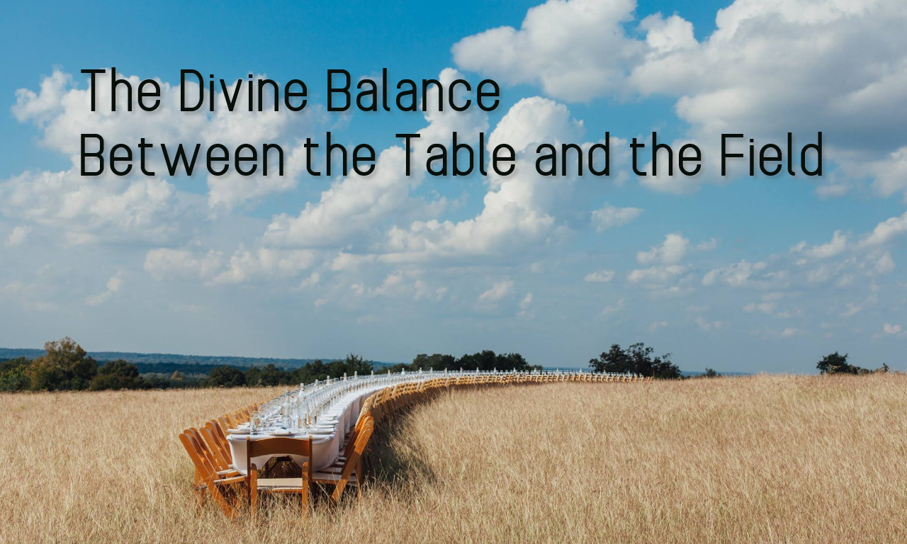 The Divine Balance Between The Table and The Field